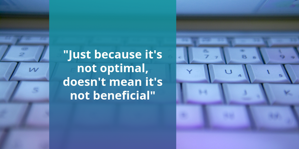 """Just because it's not optimal, doesn't mean it's not beneficial."""